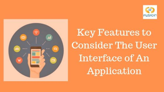 Key Features to Consider the User Interface of an application
