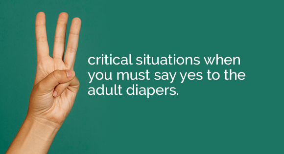 3 critical situations when you must say yes to the adult diapers