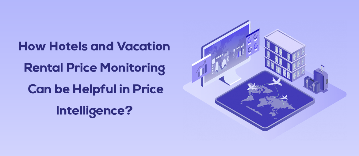 HOTELS AND VACATION RENTAL PRICE MONITORING CAN BE HELPFUL IN PRICE INTELLIGENCE