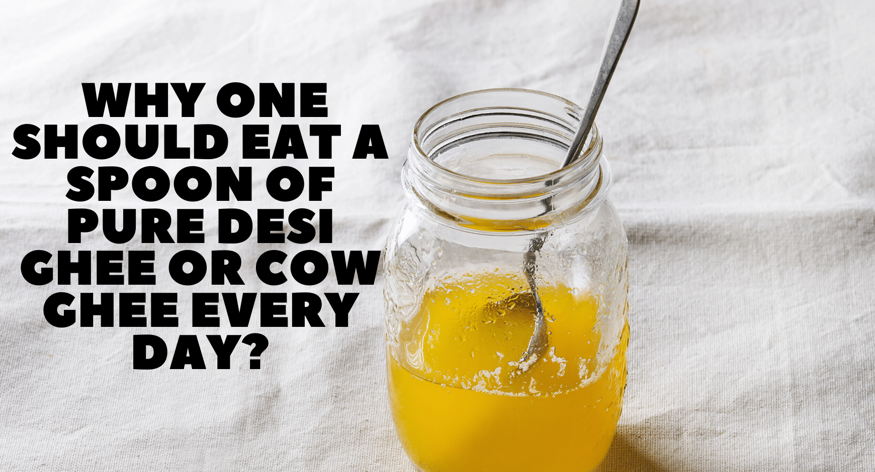 Why one should eat a spoon of pure Desi Ghee or Cow Ghee every day?