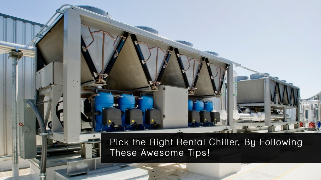Pick the Right Rental Chiller, By Following These Awesome Tips!