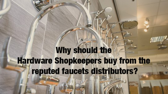 Why should the Hardware Shopkeepers buy from the reputed faucets distributors?