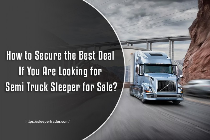 How to Secure the Best Deal If You Are Looking for Semi Truck Sleeper for Sale?