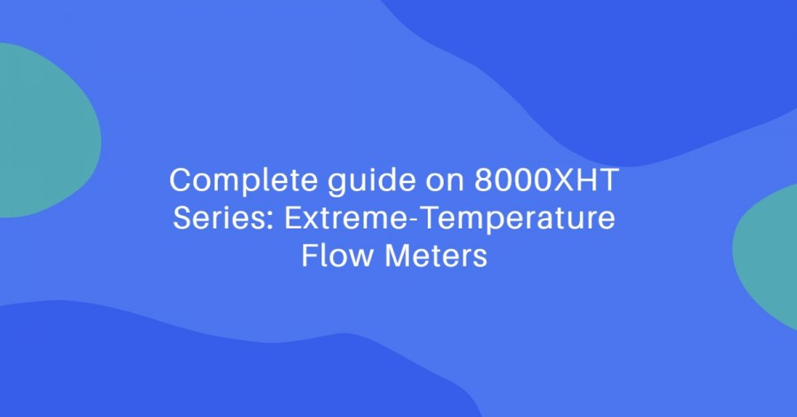 Complete guide on 8000XHT Series: Extreme-Temperature Flow Meters - 8000XHT Series
