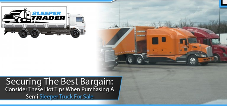 Securing The Best Bargain: Consider These Hot Tips When Purchasing A Semi Sleeper Truck For Sale