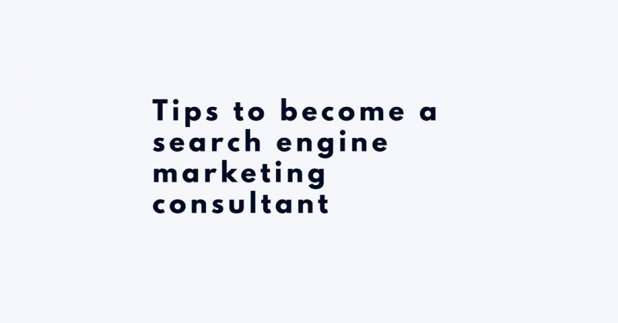Tips to become a search engine marketing consultant - engine marketing consultant