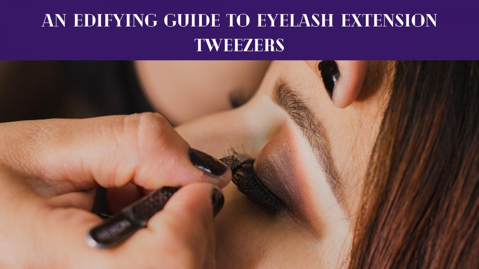 Guide To Eyelash Extension Tweezers